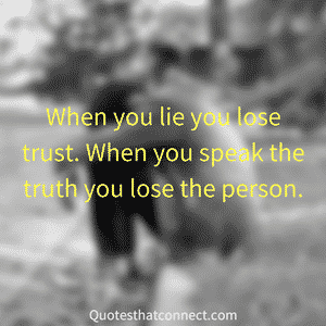 When you lie you lose trust. When you speak the truth you lose the person.